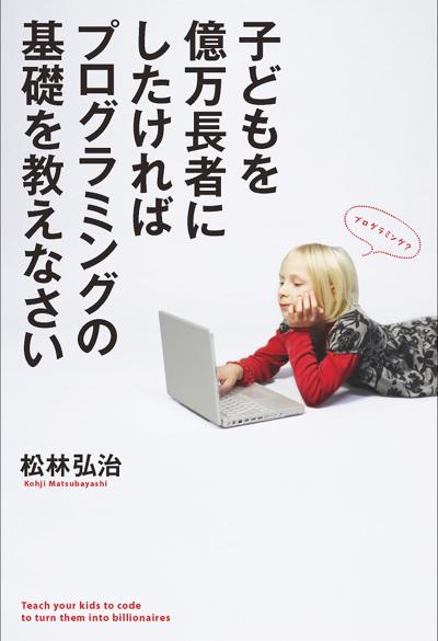 講師に迎えるのは、「子どもを億万長者にしたければプログラミングの基礎を教えなさい」(KADOKAWA / メディアファクトリー刊、1512円)の著者・松林弘治氏。